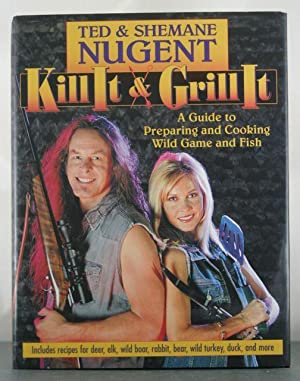 Kill It & Grill It: A Guide to Preparing and Cooking Wild Game and Fish: Nugent, Ted; Nugent, ...