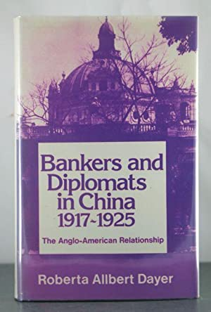 Bankers and Diplomats in China, 1917-25: The Anglo-American Relationship: Dayer, Roberta Allbert