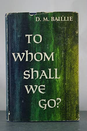 To Whom Shall We Go?: Baillie, D.M.