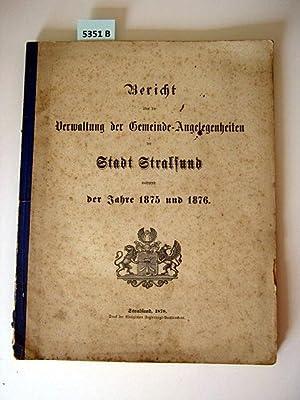 Jahre 1875 und 1876.: Bericht �ber die Verwaltung der Gemeinde-Angelegenheiten der Stadt Stralsund ...