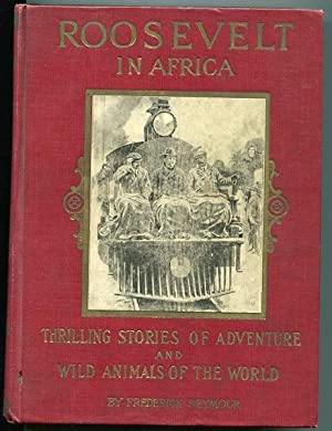 Roosevelt In Africa, Graphic Account Of The World's Most Renown Hunter In The Wilds Of Africa....