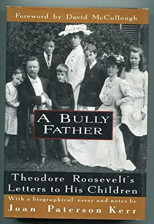 A Bully Father: Theodore Roosevelt's Letters to: Roosevelt, Theodore with