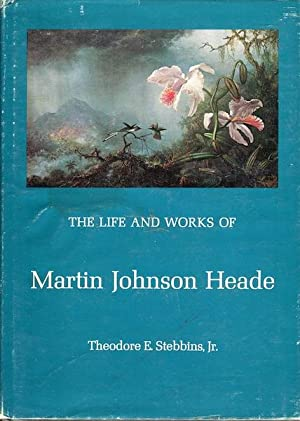 The Life and Works of Martin Johnson Heade: Stebbins, Jr., Theodore E.