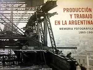 PRODUCCION Y TRABAJO EN LA ARGENTINA . MEMORIA FOTOGRAFICA 1860 – 1960: KOSACOFF & CUARTEROLO & ...