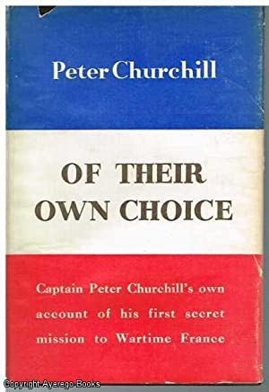 Of Their Own Choice: Cpt. Peter Churchill's own account of his first secret mission to Wartime...