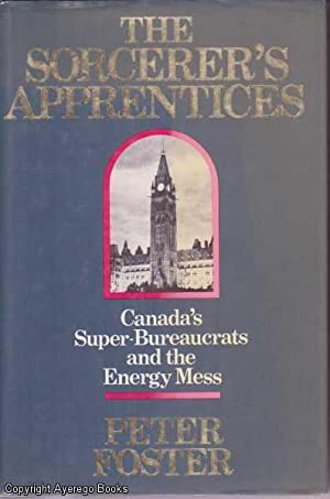 The Sorcerer's Apprentices: Canada's Super-Bureaucrats and the: Foster, Peter