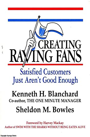 Creating Raving Fans Satisfied customers aren't good: Blanchard, Bowles, Kenneth