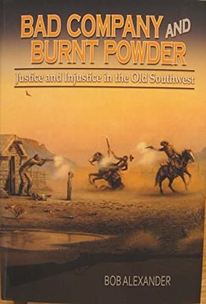Bad Company and Burnt Powder: Justice and Injustice in the Old Southwest: Alexander, Bob