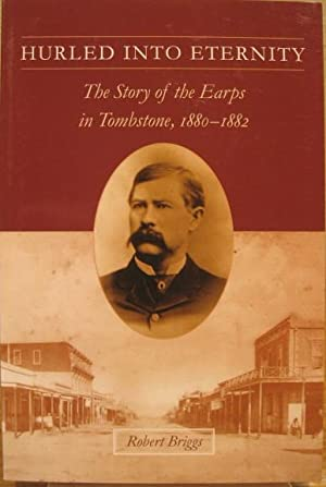 Hurled Into Eternity: The Story of the Earps in Tombstone, 1880-1882: Briggs, Robert