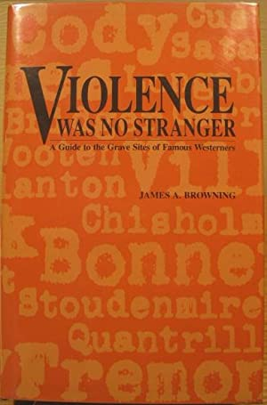 Violence Was No Stranger; A Guide to the Grave Sites of Famous Westerners: Browning, James A.