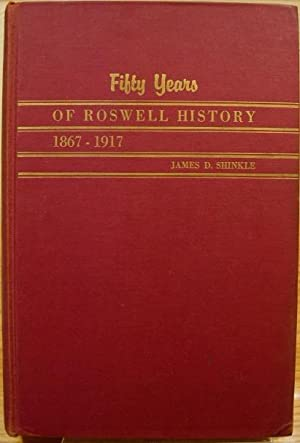 Fifty Years of Roswell History 1867-1917: Shinkle, James D.