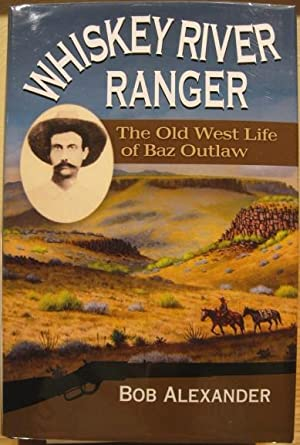 Whiskey River Ranger, The Old West Life of Baz Outlaw: Alexander, Bob