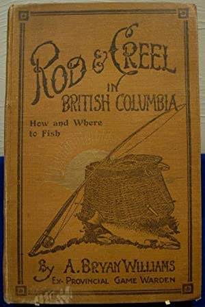 Rod & Creel in British Columbia, How and Where to Fish: Willams, A. Bryan