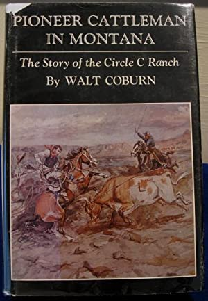 Pioneer Cattleman In Montana: The Story of the Circle C Ranch: Coburn, Walt