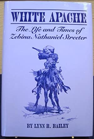 White Apache, The Life and Times of Zebina Nathaniel Streeter: Bailey, Lynn R.