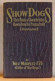 SHOW DOGS, THEIR POINTS AND CHARACTERISTICS, HOW TO BREED FOR PRIZES AND PROFIT, With Chapters on...