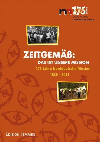 Zeitgemäß: Das ist unsere Mission: 175 Jahre Norddeutsche Mission 1836 - 2011