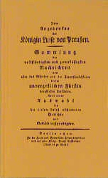 Zum Angedenken der Königin Luise von Preussen: Sammlung der vollständigsten und zuverlässigsten Nachrichten von allen das Absterben und die . Fürstin betreffenden Umständen - unbekannt