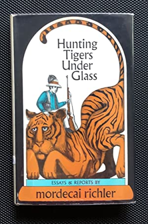 Hunting Tigers Under Glass [SIGNED CANADIAN 1ST/1ST]: Mordecai Richler