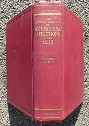 The Dermatergoses or Occupational Affections of the Skin: White, R. Prosser