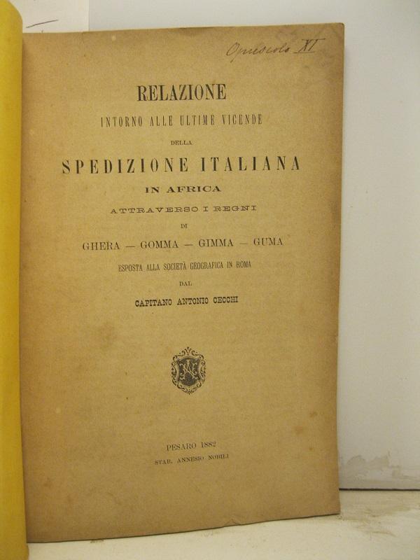 Relazione intorno alle ultime vicende della spedizione italiana in Africa attraverso i Regni di Ghera - Gomma - Gimma - Guma esposta alla Societa' Ge
