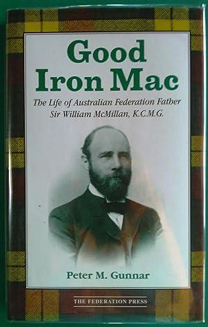 Good Iron Mac: The Life of Australian Federation Father Sir William McMillan, K.C.M.G: Gunnar, ...