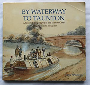 By Waterway To Taunton : A history of the Bridgwater and Taunton Canal and the River Tone navigation