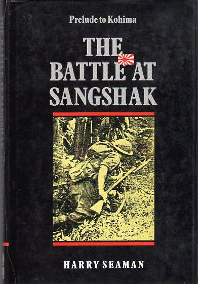 The Battle at Sangshak, Burma March, 1944: Prelude to Kohima: Seaman, Harry