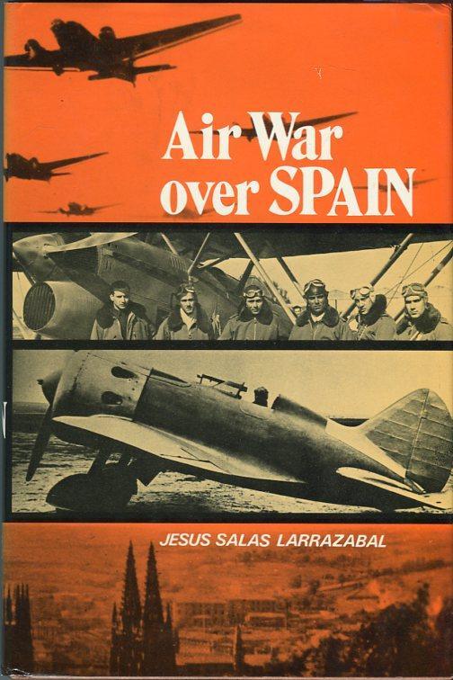 Air War Over Spain: Larrazabal, Jesus Salas/Kelley, Margaret A. (trans)/Mondey, David (tranlation ...
