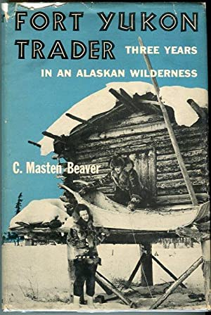 Fort Yukon Trader: Three Years in an Alaskan Wilderness: Beaver, C. Masten (AUTOGRAPHED)