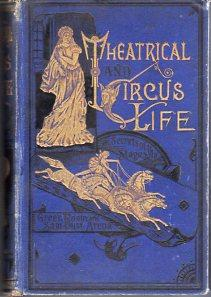 Theatrical and Circus Life; or Secrets of the Stage, Green Room & Sawdust Arena Embracing a ...