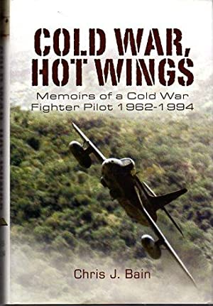 Cold War, Hot Wings: Memoirs of a Cold War Fighter Pilot 1962-1994: Bain, Chris J.