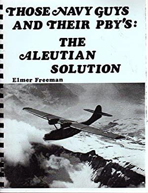Those Navy Guys and Their PBY's: The Aleutian Solution - Experiences of a Typical Aleutian ...