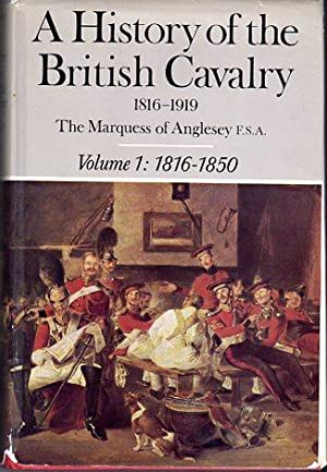 A History of the British Cavalry, 1816- 1919: Volume 1, 1816 to 1850: Anglesey, George Charles ...