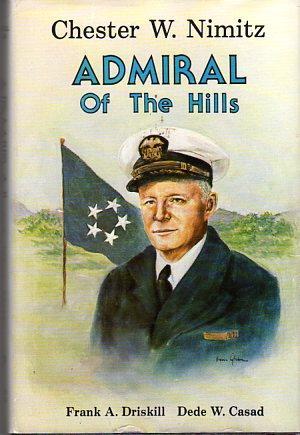 Admiral of the Hills: Chester W. Nimitz: Driskill, Frank A. (AUTOGRAPGED)/Casad, Dede W. (...