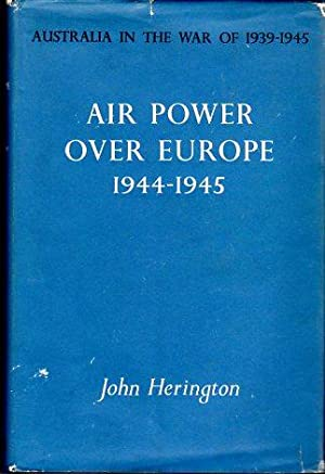 Air Power Over Europe 1944-1945 (Australia in the War of 1939-1945, Series 3 (Air), Volume IV): ...