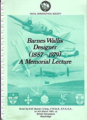 Barnes Wallis, Designer (1887-1979): A Memorial Lecture Given by N.W. Boorer, C. Eng., F.R.Ae.S., ...