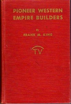 Pioneer Western Empire Builders: A True Story of the Men and Women of Pioneer Days: King, Frank M./...