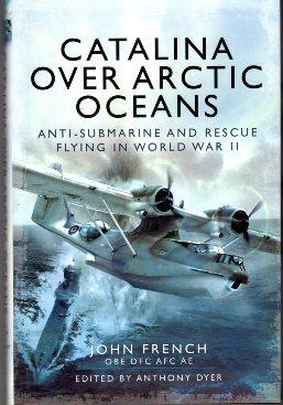 Catalina Over Arctic Oceans: Anti-Submarine and Rescue: French, John/Dyer, Anthony