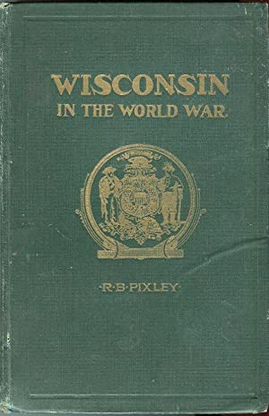 Wisconsin in the World War: An Account of the Activities of Wisconsin Citizens During the Great ...