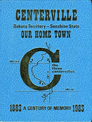 Centerville: Dakota Territory, Sunshine State, Our Home Town, A Century of Memory 1883-1983: ...