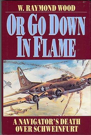 Or Go Down in Flames: A Navigator's Death Over Schweinfurt: Wood, W. Raymond