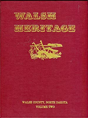 Walsh Heritage: A Story of Walsh County (North Dakota) and Its Pioneers (Volumes 1 & 2 (of 4)):...