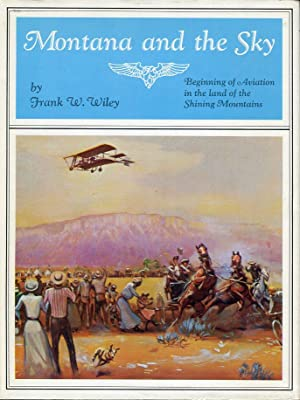 Montana and the Sky: Beginning of Aviation in the Land of the Shining Mountains: Wiley, Frank W.