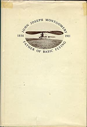 John Joseph Montgomery 1858-1911: Father of Basic Flying: Spearman, Arthur Dunning