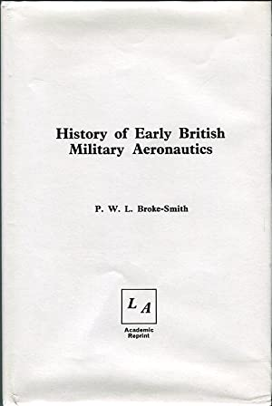 History of Early British Military Aeronautics: Broke-Smith, P.W.L.