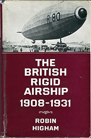 The British Rigid Airship 1908-1931: A Study in Weapons Policy: Higham, Robin