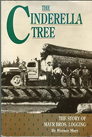 The Cinderella Tree: The Story of Mayr Bros. Logging: Mayr, Werner