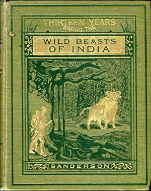 Thirteen Years Among the Wild Beasts of India: Their Haunts and Habits From Personal Observation; ...