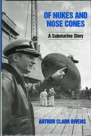 Of Nukes and Nose Cones: A Submarine Story: Bivens, Arthur Clark